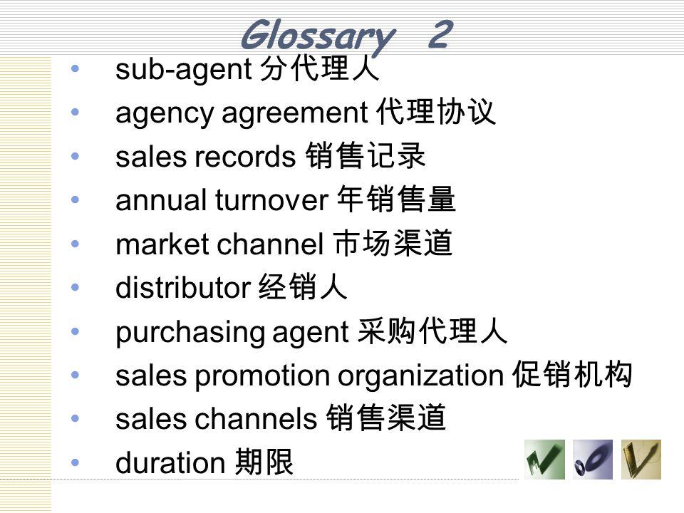 Glossary 2 sub-agent 分代理人 agency agreement 代理协议 sales records 销售记录 annual turnover 年销售量 market channel 市场渠道 distributor 经销人 purchasing agent 采购代理人 sal