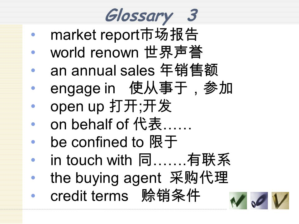 Glossary 3 market report 市场报告 world renown 世界声誉 an annual sales 年销售额 engage in 使从事于,参加 open up 打开 ; 开发 on behalf of 代表 …… be confined to 限于 in touch w