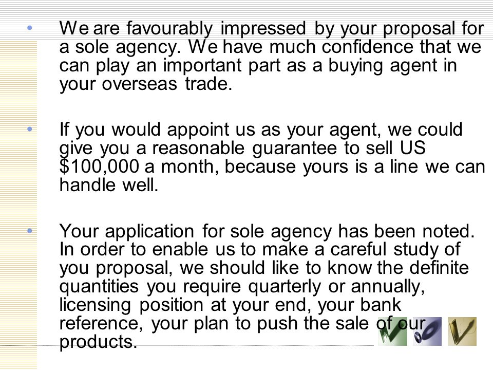 We are favourably impressed by your proposal for a sole agency. We have much confidence that we can play an important part as a buying agent in your o