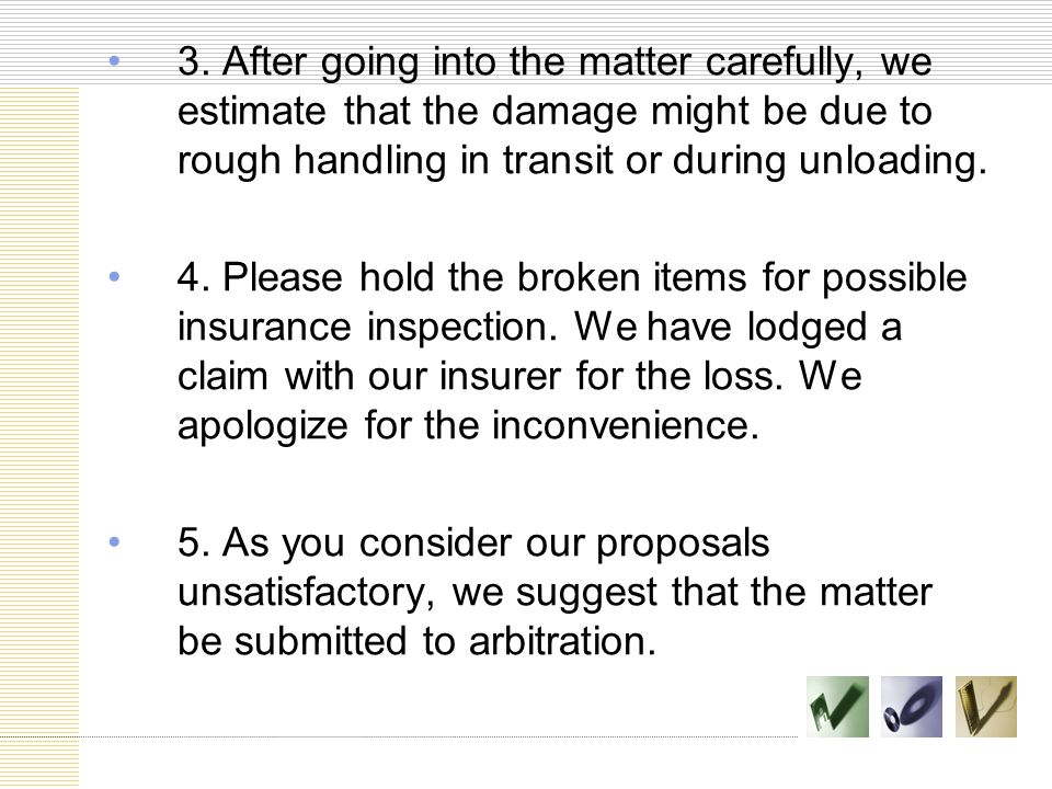 3. After going into the matter carefully, we estimate that the damage might be due to rough handling in transit or during unloading. 4. Please hold th