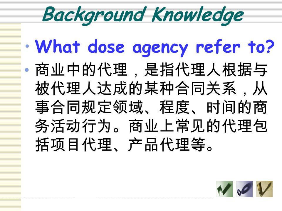 Background Knowledge What dose agency refer to? 商业中的代理,是指代理人根据与 被代理人达成的某种合同关系,从 事合同规定领域、程度、时间的商 务活动行为。商业上常见的代理包 括项目代理、产品代理等。