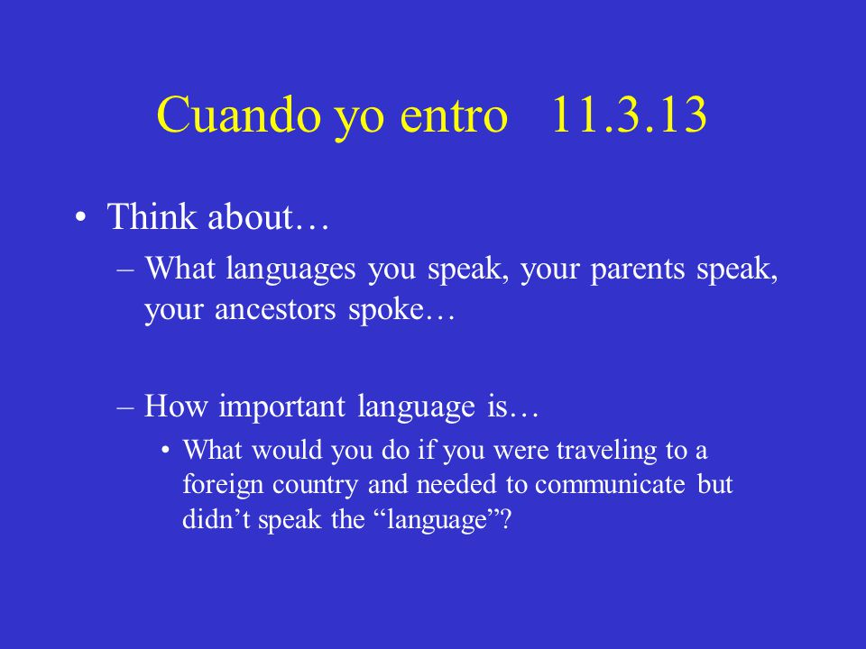 Cuando yo entro 11.3.13 Think about… –What languages you speak, your parents speak, your ancestors spoke… –How important language is… What would you do if you were traveling to a foreign country and needed to communicate but didn't speak the language ?