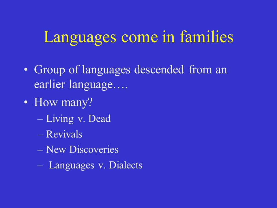 Languages come in families Group of languages descended from an earlier language…. How many? –Living v. Dead –Revivals –New Discoveries – Languages v.