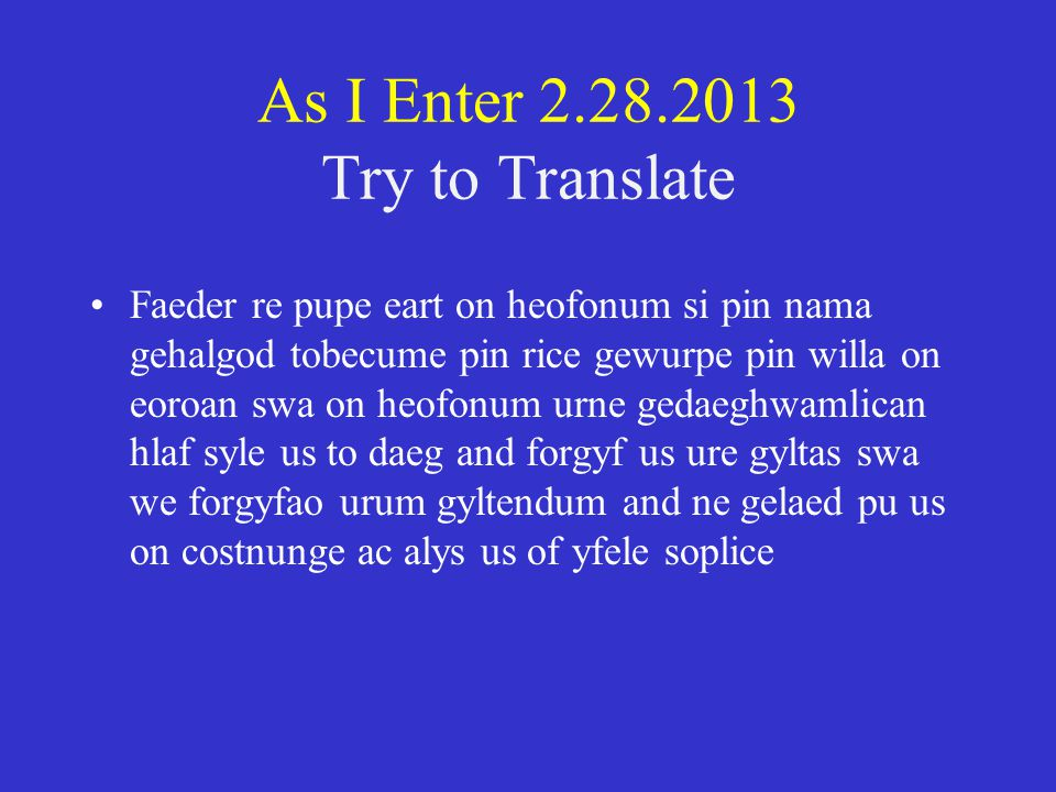 As I Enter 2.28.2013 Try to Translate Faeder re pupe eart on heofonum si pin nama gehalgod tobecume pin rice gewurpe pin willa on eoroan swa on heofonum urne gedaeghwamlican hlaf syle us to daeg and forgyf us ure gyltas swa we forgyfao urum gyltendum and ne gelaed pu us on costnunge ac alys us of yfele soplice