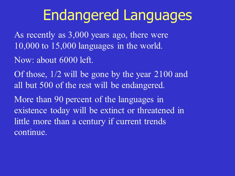 Endangered Languages As recently as 3,000 years ago, there were 10,000 to 15,000 languages in the world. Now: about 6000 left. Of those, 1/2 will be g