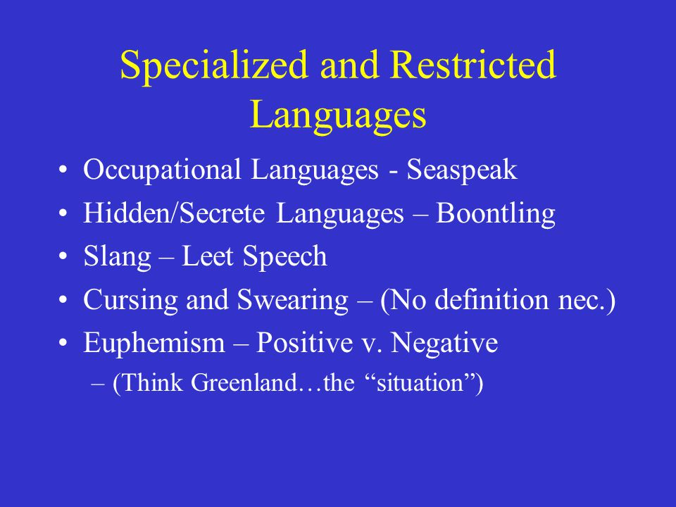 Specialized and Restricted Languages Occupational Languages - Seaspeak Hidden/Secrete Languages – Boontling Slang – Leet Speech Cursing and Swearing – (No definition nec.) Euphemism – Positive v.