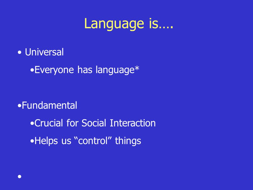 "Language is…. Universal Everyone has language* Fundamental Crucial for Social Interaction Helps us ""control"" things"