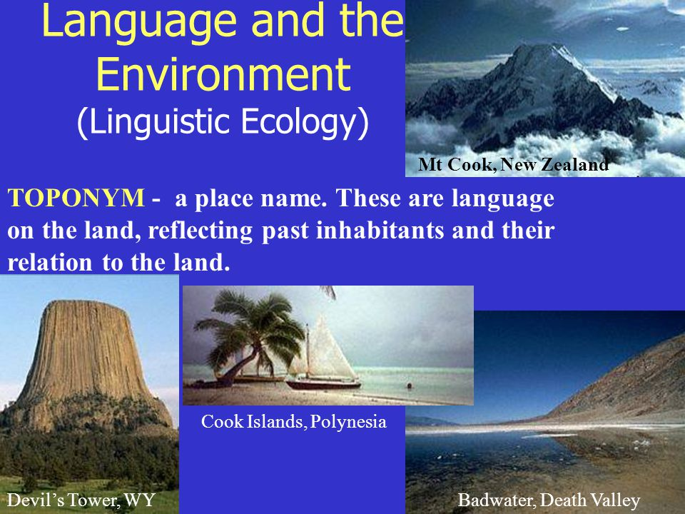 Language and the Environment (Linguistic Ecology) TOPONYM - a place name.