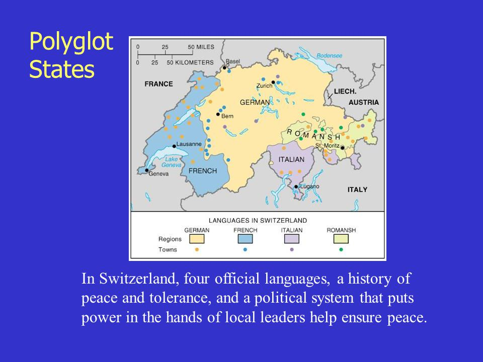 Polyglot States In Switzerland, four official languages, a history of peace and tolerance, and a political system that puts power in the hands of local leaders help ensure peace.