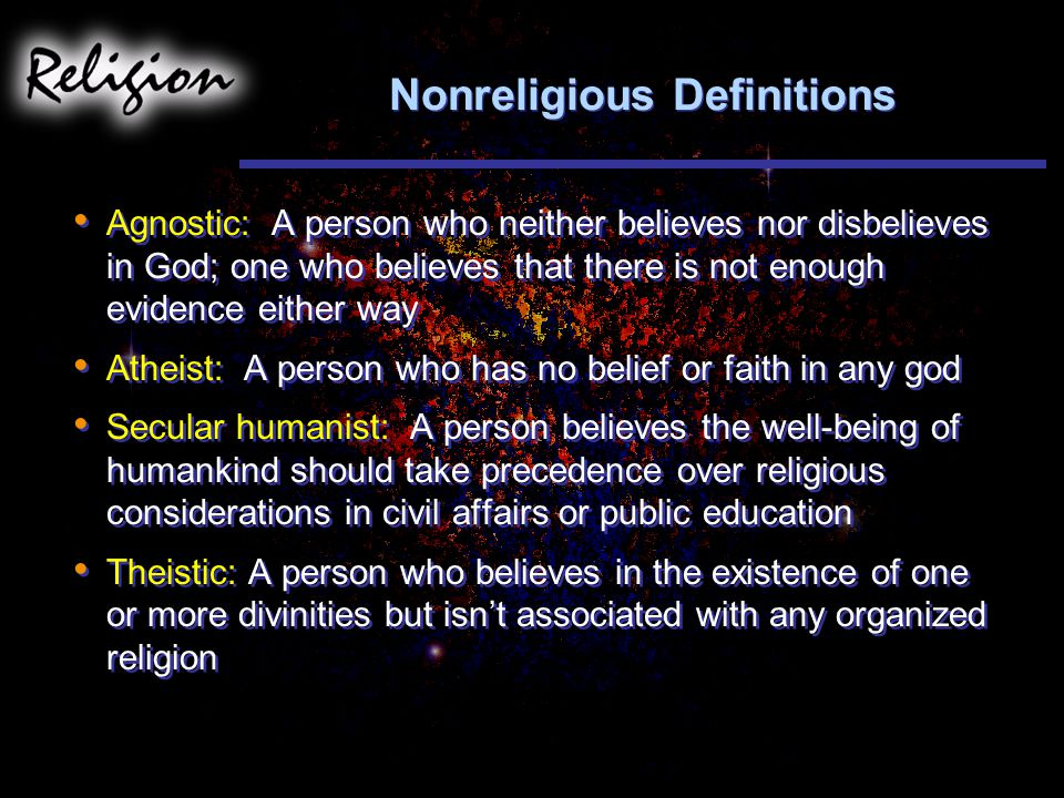 Nonreligious Definitions Agnostic: A person who neither believes nor disbelieves in God; one who believes that there is not enough evidence either way Atheist: A person who has no belief or faith in any god Secular humanist: A person believes the well-being of humankind should take precedence over religious considerations in civil affairs or public education Theistic: A person who believes in the existence of one or more divinities but isn't associated with any organized religion Agnostic: A person who neither believes nor disbelieves in God; one who believes that there is not enough evidence either way Atheist: A person who has no belief or faith in any god Secular humanist: A person believes the well-being of humankind should take precedence over religious considerations in civil affairs or public education Theistic: A person who believes in the existence of one or more divinities but isn't associated with any organized religion