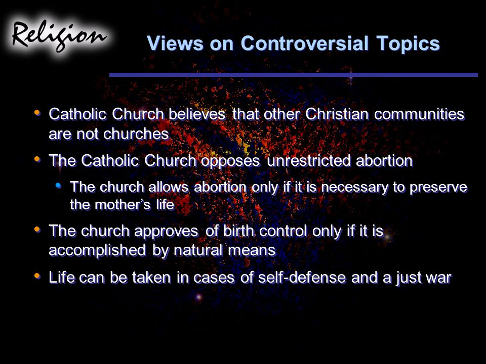 Views on Controversial Topics Catholic Church believes that other Christian communities are not churches The Catholic Church opposes unrestricted abortion The church allows abortion only if it is necessary to preserve the mother's life The church approves of birth control only if it is accomplished by natural means Life can be taken in cases of self-defense and a just war Catholic Church believes that other Christian communities are not churches The Catholic Church opposes unrestricted abortion The church allows abortion only if it is necessary to preserve the mother's life The church approves of birth control only if it is accomplished by natural means Life can be taken in cases of self-defense and a just war