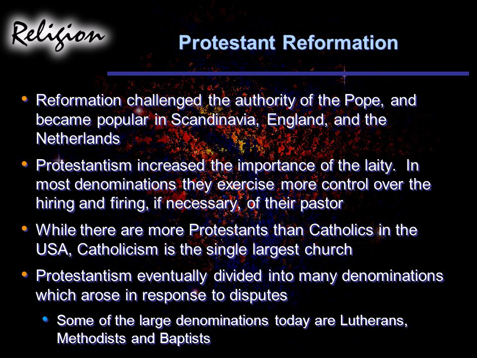 Protestant Reformation Reformation challenged the authority of the Pope, and became popular in Scandinavia, England, and the Netherlands Protestantism increased the importance of the laity.