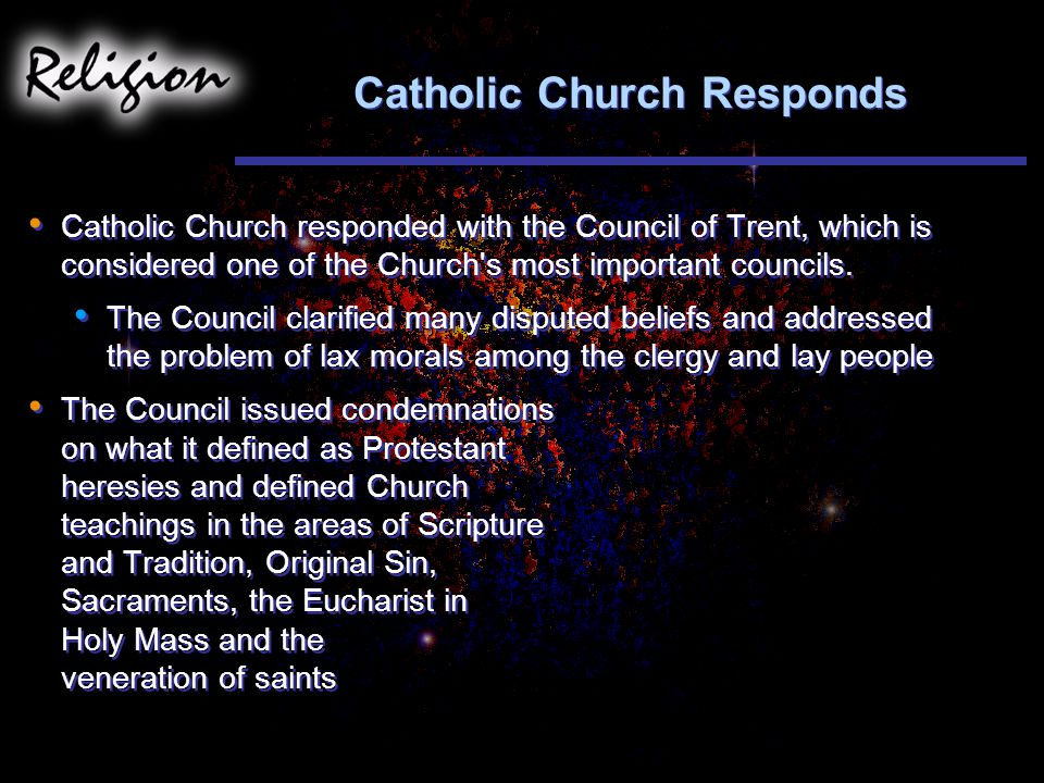 Catholic Church Responds Catholic Church responded with the Council of Trent, which is considered one of the Church s most important councils.