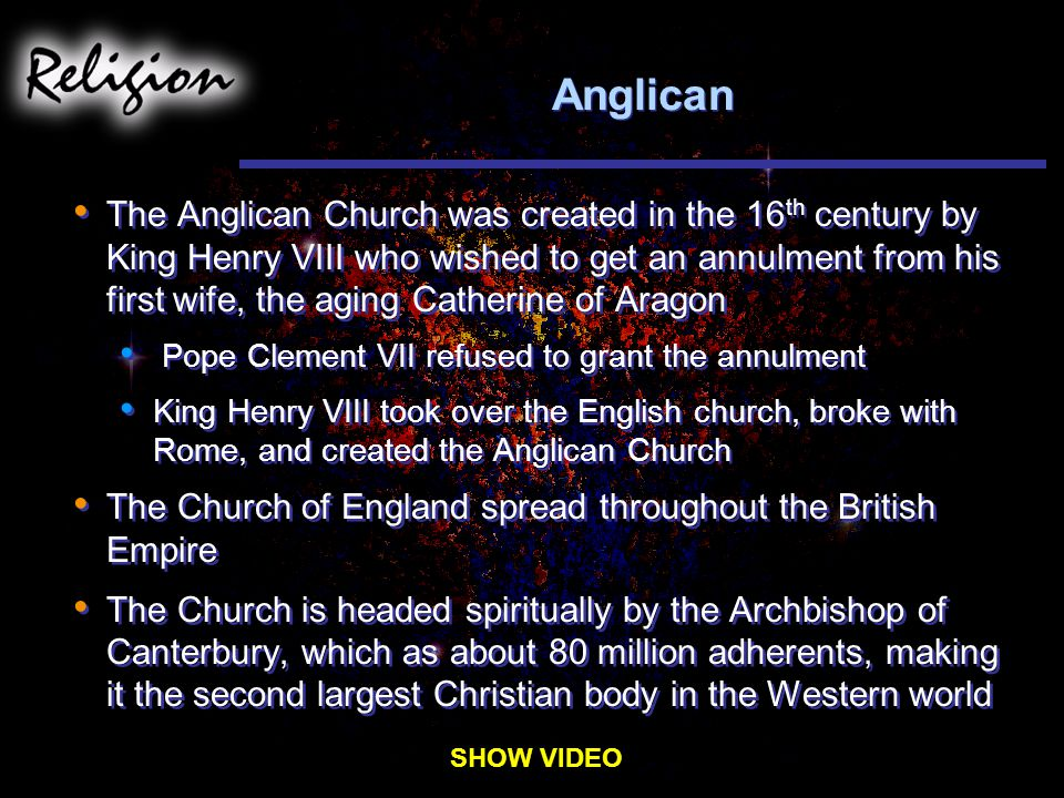 Anglican The Anglican Church was created in the 16 th century by King Henry VIII who wished to get an annulment from his first wife, the aging Catherine of Aragon Pope Clement VII refused to grant the annulment King Henry VIII took over the English church, broke with Rome, and created the Anglican Church The Church of England spread throughout the British Empire The Church is headed spiritually by the Archbishop of Canterbury, which as about 80 million adherents, making it the second largest Christian body in the Western world The Anglican Church was created in the 16 th century by King Henry VIII who wished to get an annulment from his first wife, the aging Catherine of Aragon Pope Clement VII refused to grant the annulment King Henry VIII took over the English church, broke with Rome, and created the Anglican Church The Church of England spread throughout the British Empire The Church is headed spiritually by the Archbishop of Canterbury, which as about 80 million adherents, making it the second largest Christian body in the Western world SHOW VIDEO