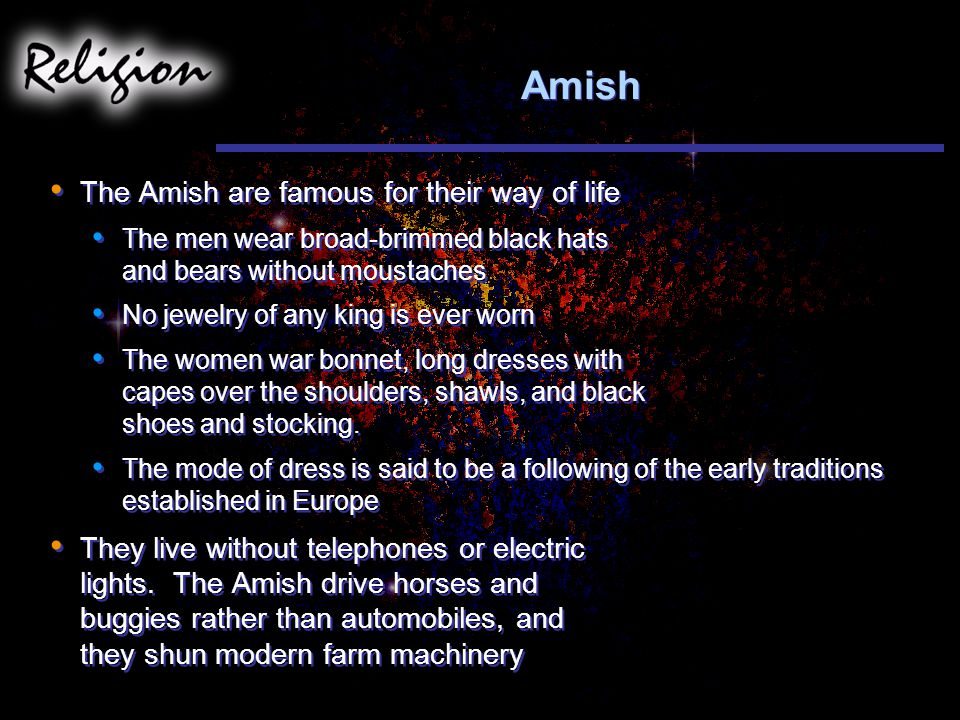 Amish The Amish are famous for their way of life The men wear broad-brimmed black hats and bears without moustaches No jewelry of any king is ever worn The women war bonnet, long dresses with capes over the shoulders, shawls, and black shoes and stocking.