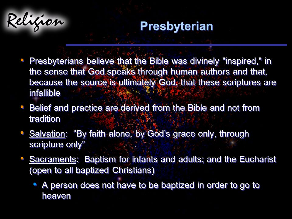 Presbyterian Presbyterians believe that the Bible was divinely inspired, in the sense that God speaks through human authors and that, because the source is ultimately God, that these scriptures are infallible Belief and practice are derived from the Bible and not from tradition Salvation: By faith alone, by God's grace only, through scripture only Sacraments: Baptism for infants and adults; and the Eucharist (open to all baptized Christians) A person does not have to be baptized in order to go to heaven Presbyterians believe that the Bible was divinely inspired, in the sense that God speaks through human authors and that, because the source is ultimately God, that these scriptures are infallible Belief and practice are derived from the Bible and not from tradition Salvation: By faith alone, by God's grace only, through scripture only Sacraments: Baptism for infants and adults; and the Eucharist (open to all baptized Christians) A person does not have to be baptized in order to go to heaven