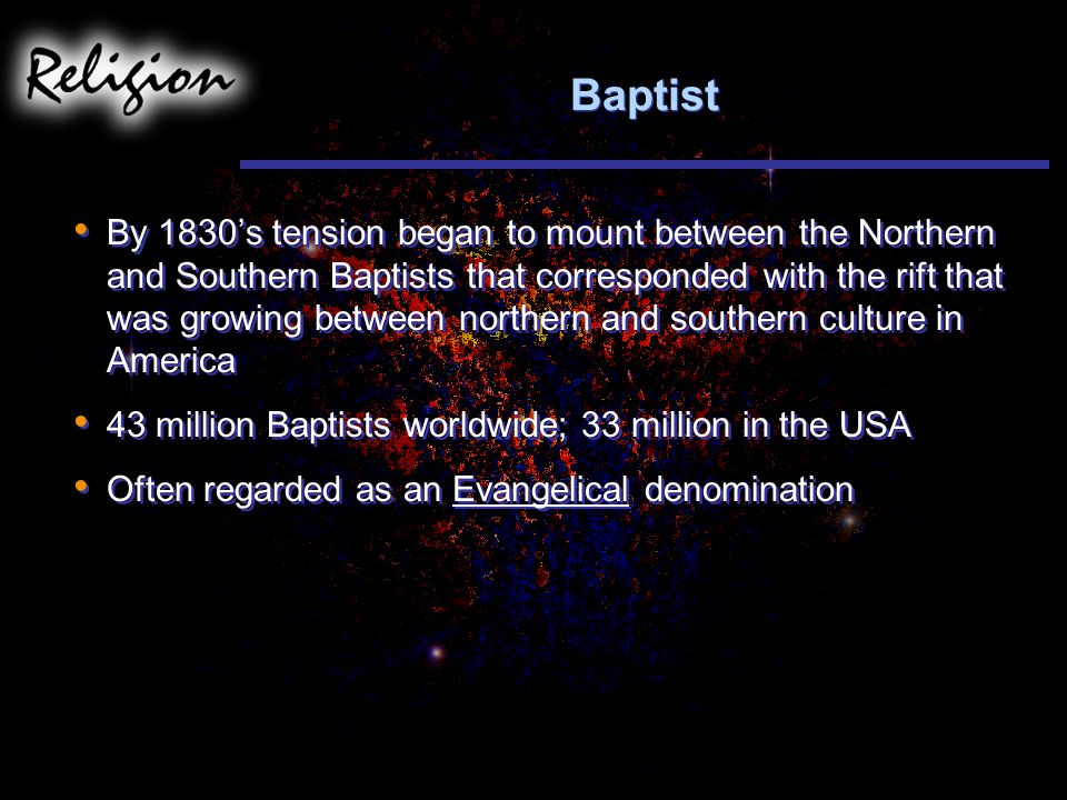 Baptist By 1830's tension began to mount between the Northern and Southern Baptists that corresponded with the rift that was growing between northern and southern culture in America 43 million Baptists worldwide; 33 million in the USA Often regarded as an Evangelical denomination By 1830's tension began to mount between the Northern and Southern Baptists that corresponded with the rift that was growing between northern and southern culture in America 43 million Baptists worldwide; 33 million in the USA Often regarded as an Evangelical denomination