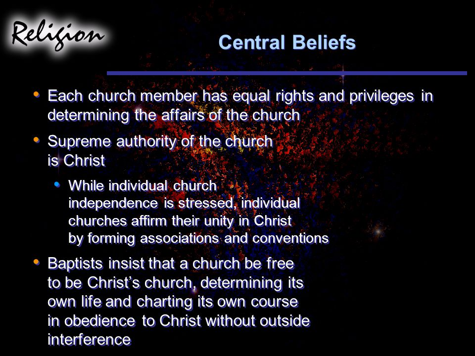 Central Beliefs Each church member has equal rights and privileges in determining the affairs of the church Supreme authority of the church is Christ While individual church independence is stressed, individual churches affirm their unity in Christ by forming associations and conventions Baptists insist that a church be free to be Christ's church, determining its own life and charting its own course in obedience to Christ without outside interference Each church member has equal rights and privileges in determining the affairs of the church Supreme authority of the church is Christ While individual church independence is stressed, individual churches affirm their unity in Christ by forming associations and conventions Baptists insist that a church be free to be Christ's church, determining its own life and charting its own course in obedience to Christ without outside interference
