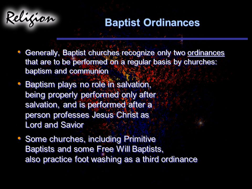 Baptist Ordinances Generally, Baptist churches recognize only two ordinances that are to be performed on a regular basis by churches: baptism and communion Baptism plays no role in salvation, being properly performed only after salvation, and is performed after a person professes Jesus Christ as Lord and Savior Some churches, including Primitive Baptists and some Free Will Baptists, also practice foot washing as a third ordinance Generally, Baptist churches recognize only two ordinances that are to be performed on a regular basis by churches: baptism and communion Baptism plays no role in salvation, being properly performed only after salvation, and is performed after a person professes Jesus Christ as Lord and Savior Some churches, including Primitive Baptists and some Free Will Baptists, also practice foot washing as a third ordinance