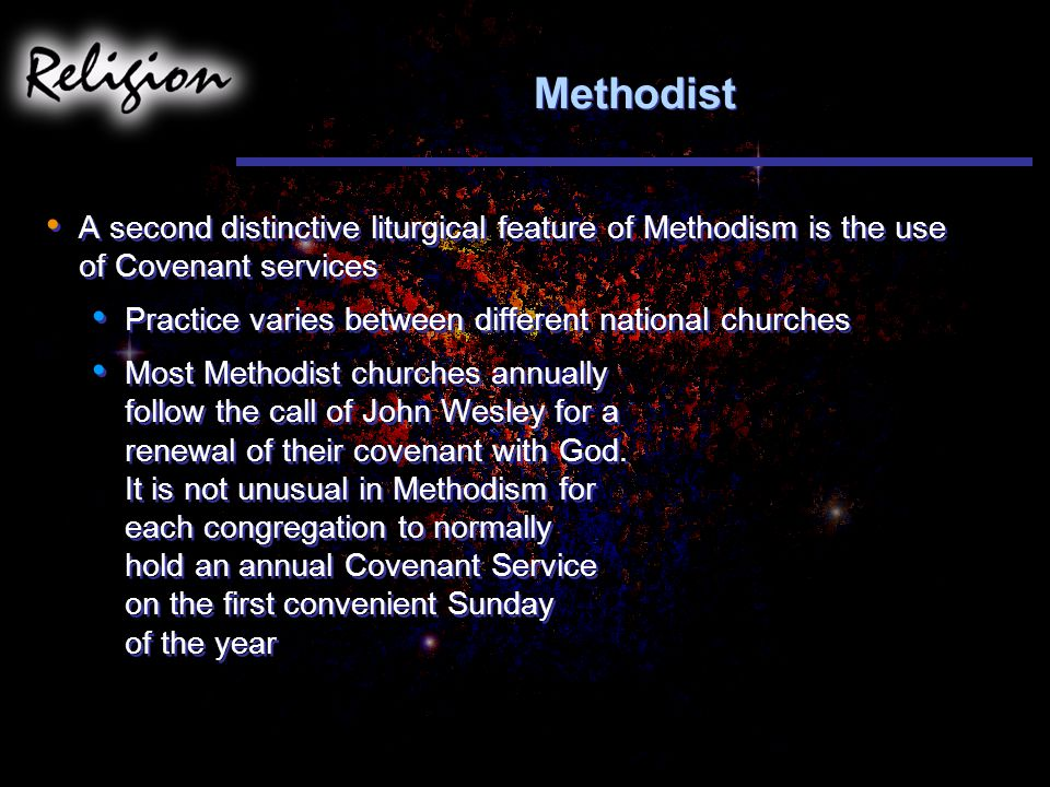 Methodist A second distinctive liturgical feature of Methodism is the use of Covenant services Practice varies between different national churches Most Methodist churches annually follow the call of John Wesley for a renewal of their covenant with God.