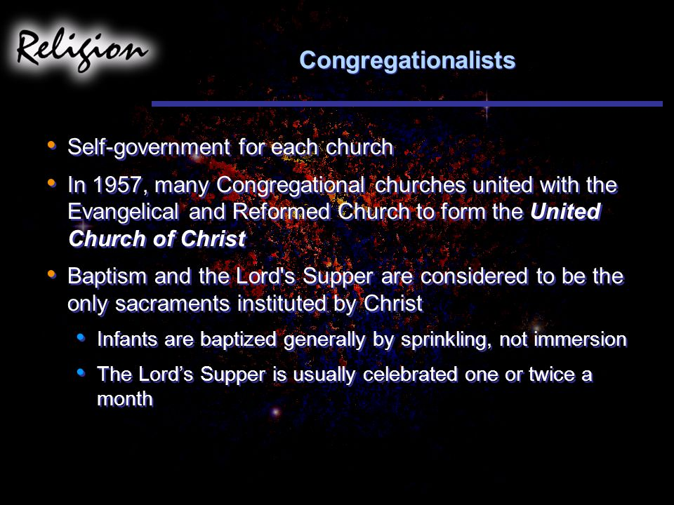 Congregationalists Self-government for each church In 1957, many Congregational churches united with the Evangelical and Reformed Church to form the United Church of Christ Baptism and the Lord s Supper are considered to be the only sacraments instituted by Christ Infants are baptized generally by sprinkling, not immersion The Lord's Supper is usually celebrated one or twice a month Self-government for each church In 1957, many Congregational churches united with the Evangelical and Reformed Church to form the United Church of Christ Baptism and the Lord s Supper are considered to be the only sacraments instituted by Christ Infants are baptized generally by sprinkling, not immersion The Lord's Supper is usually celebrated one or twice a month
