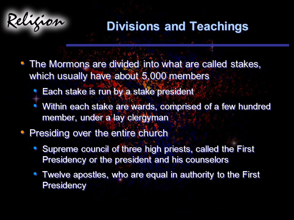 Divisions and Teachings The Mormons are divided into what are called stakes, which usually have about 5,000 members Each stake is run by a stake president Within each stake are wards, comprised of a few hundred member, under a lay clergyman Presiding over the entire church Supreme council of three high priests, called the First Presidency or the president and his counselors Twelve apostles, who are equal in authority to the First Presidency The Mormons are divided into what are called stakes, which usually have about 5,000 members Each stake is run by a stake president Within each stake are wards, comprised of a few hundred member, under a lay clergyman Presiding over the entire church Supreme council of three high priests, called the First Presidency or the president and his counselors Twelve apostles, who are equal in authority to the First Presidency