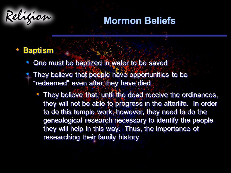Mormon Beliefs Baptism One must be baptized in water to be saved They believe that people have opportunities to be redeemed even after they have died They believe that, until the dead receive the ordinances, they will not be able to progress in the afterlife.