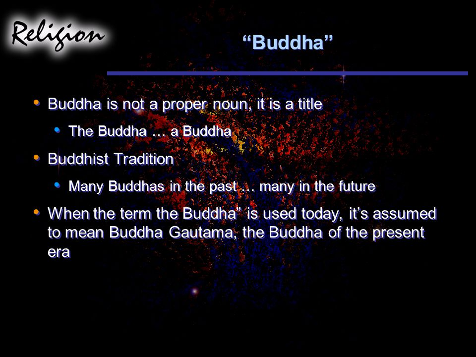 Buddha Buddha is not a proper noun, it is a title The Buddha … a Buddha Buddhist Tradition Many Buddhas in the past … many in the future When the term the Buddha is used today, it's assumed to mean Buddha Gautama, the Buddha of the present era Buddha is not a proper noun, it is a title The Buddha … a Buddha Buddhist Tradition Many Buddhas in the past … many in the future When the term the Buddha is used today, it's assumed to mean Buddha Gautama, the Buddha of the present era