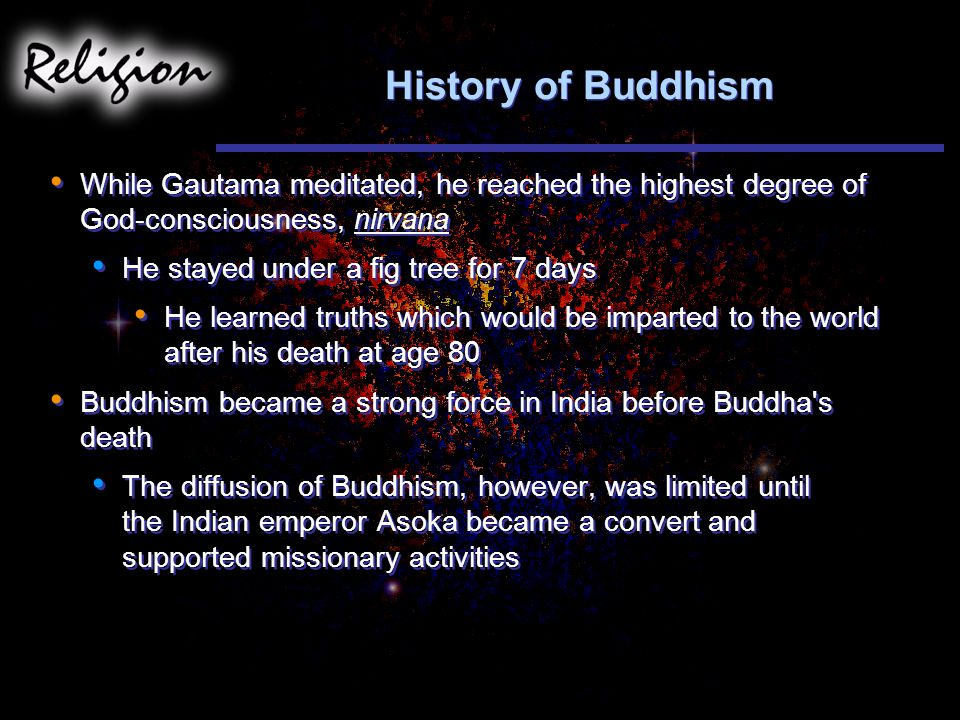 History of Buddhism While Gautama meditated, he reached the highest degree of God-consciousness, nirvana He stayed under a fig tree for 7 days He learned truths which would be imparted to the world after his death at age 80 Buddhism became a strong force in India before Buddha s death The diffusion of Buddhism, however, was limited until the Indian emperor Asoka became a convert and supported missionary activities While Gautama meditated, he reached the highest degree of God-consciousness, nirvana He stayed under a fig tree for 7 days He learned truths which would be imparted to the world after his death at age 80 Buddhism became a strong force in India before Buddha s death The diffusion of Buddhism, however, was limited until the Indian emperor Asoka became a convert and supported missionary activities