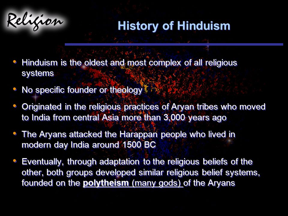 History of Hinduism Hinduism is the oldest and most complex of all religious systems No specific founder or theology Originated in the religious practices of Aryan tribes who moved to India from central Asia more than 3,000 years ago The Aryans attacked the Harappan people who lived in modern day India around 1500 BC Eventually, through adaptation to the religious beliefs of the other, both groups developed similar religious belief systems, founded on the polytheism (many gods) of the Aryans Hinduism is the oldest and most complex of all religious systems No specific founder or theology Originated in the religious practices of Aryan tribes who moved to India from central Asia more than 3,000 years ago The Aryans attacked the Harappan people who lived in modern day India around 1500 BC Eventually, through adaptation to the religious beliefs of the other, both groups developed similar religious belief systems, founded on the polytheism (many gods) of the Aryans