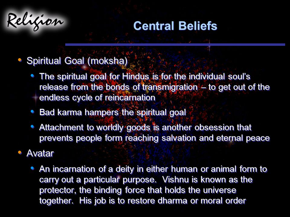 Central Beliefs Spiritual Goal (moksha) The spiritual goal for Hindus is for the individual soul's release from the bonds of transmigration – to get out of the endless cycle of reincarnation Bad karma hampers the spiritual goal Attachment to worldly goods is another obsession that prevents people form reaching salvation and eternal peace Avatar An incarnation of a deity in either human or animal form to carry out a particular purpose.