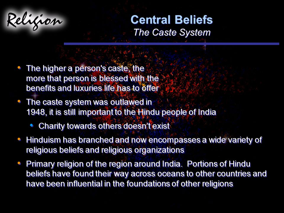 Central Beliefs The Caste System The higher a person s caste, the more that person is blessed with the benefits and luxuries life has to offer The caste system was outlawed in 1948, it is still important to the Hindu people of India Charity towards others doesn't exist Hinduism has branched and now encompasses a wide variety of religious beliefs and religious organizations Primary religion of the region around India.