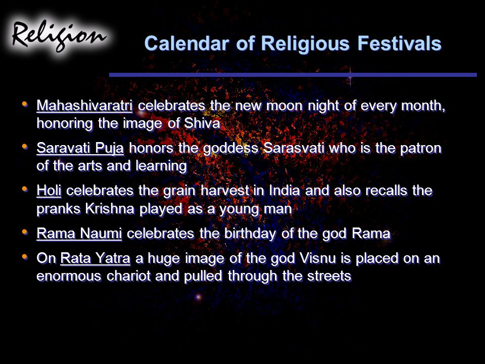 Calendar of Religious Festivals Mahashivaratri celebrates the new moon night of every month, honoring the image of Shiva Saravati Puja honors the goddess Sarasvati who is the patron of the arts and learning Holi celebrates the grain harvest in India and also recalls the pranks Krishna played as a young man Rama Naumi celebrates the birthday of the god Rama On Rata Yatra a huge image of the god Visnu is placed on an enormous chariot and pulled through the streets Mahashivaratri celebrates the new moon night of every month, honoring the image of Shiva Saravati Puja honors the goddess Sarasvati who is the patron of the arts and learning Holi celebrates the grain harvest in India and also recalls the pranks Krishna played as a young man Rama Naumi celebrates the birthday of the god Rama On Rata Yatra a huge image of the god Visnu is placed on an enormous chariot and pulled through the streets