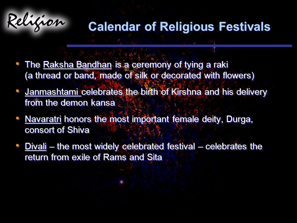 Calendar of Religious Festivals The Raksha Bandhan is a ceremony of tying a raki (a thread or band, made of silk or decorated with flowers) Janmashtami celebrates the birth of Kirshna and his delivery from the demon kansa Navaratri honors the most important female deity, Durga, consort of Shiva Divali – the most widely celebrated festival – celebrates the return from exile of Rams and Sita The Raksha Bandhan is a ceremony of tying a raki (a thread or band, made of silk or decorated with flowers) Janmashtami celebrates the birth of Kirshna and his delivery from the demon kansa Navaratri honors the most important female deity, Durga, consort of Shiva Divali – the most widely celebrated festival – celebrates the return from exile of Rams and Sita