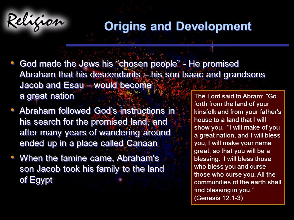 Origins and Development God made the Jews his chosen people - He promised Abraham that his descendants – his son Isaac and grandsons Jacob and Esau – would become a great nation Abraham followed God's instructions in his search for the promised land, and after many years of wandering around ended up in a place called Canaan When the famine came, Abraham s son Jacob took his family to the land of Egypt God made the Jews his chosen people - He promised Abraham that his descendants – his son Isaac and grandsons Jacob and Esau – would become a great nation Abraham followed God's instructions in his search for the promised land, and after many years of wandering around ended up in a place called Canaan When the famine came, Abraham s son Jacob took his family to the land of Egypt The Lord said to Abram: Go forth from the land of your kinsfolk and from your father s house to a land that I will show you.