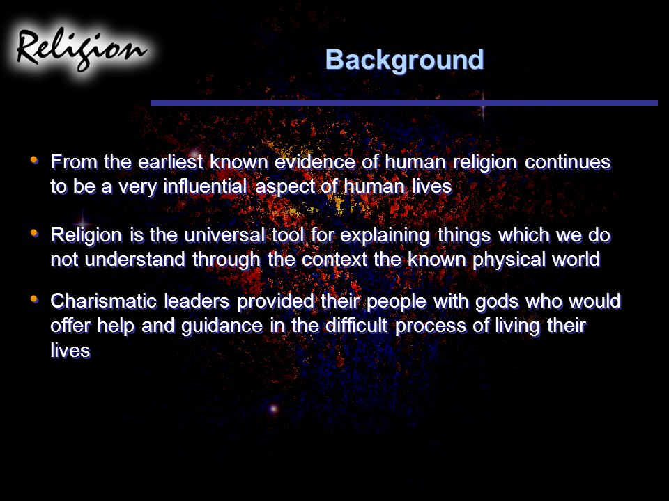 Background From the earliest known evidence of human religion continues to be a very influential aspect of human lives Religion is the universal tool for explaining things which we do not understand through the context the known physical world Charismatic leaders provided their people with gods who would offer help and guidance in the difficult process of living their lives From the earliest known evidence of human religion continues to be a very influential aspect of human lives Religion is the universal tool for explaining things which we do not understand through the context the known physical world Charismatic leaders provided their people with gods who would offer help and guidance in the difficult process of living their lives
