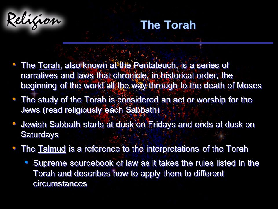 The Torah The Torah, also known at the Pentateuch, is a series of narratives and laws that chronicle, in historical order, the beginning of the world all the way through to the death of Moses The study of the Torah is considered an act or worship for the Jews (read religiously each Sabbath) Jewish Sabbath starts at dusk on Fridays and ends at dusk on Saturdays The Talmud is a reference to the interpretations of the Torah Supreme sourcebook of law as it takes the rules listed in the Torah and describes how to apply them to different circumstances The Torah, also known at the Pentateuch, is a series of narratives and laws that chronicle, in historical order, the beginning of the world all the way through to the death of Moses The study of the Torah is considered an act or worship for the Jews (read religiously each Sabbath) Jewish Sabbath starts at dusk on Fridays and ends at dusk on Saturdays The Talmud is a reference to the interpretations of the Torah Supreme sourcebook of law as it takes the rules listed in the Torah and describes how to apply them to different circumstances