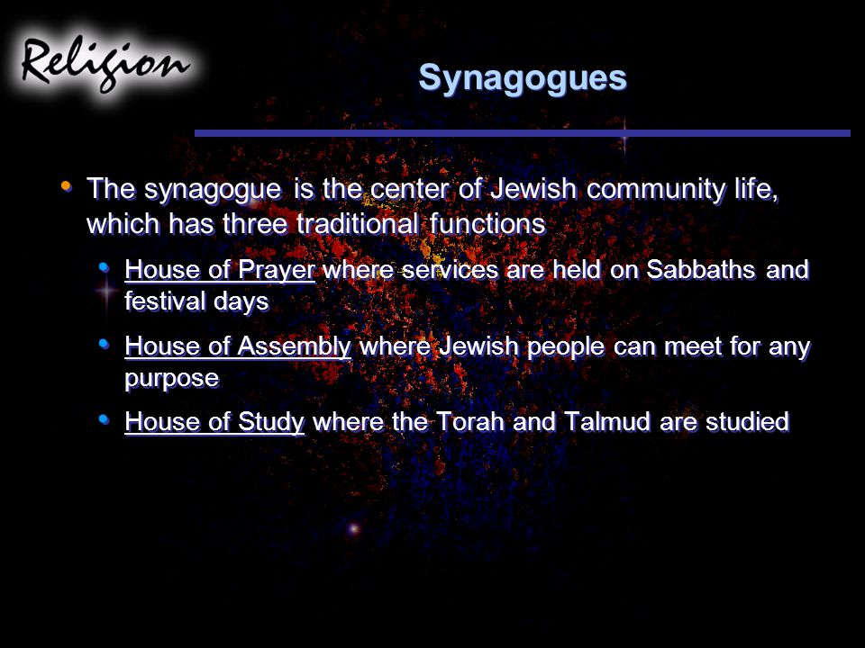 Synagogues The synagogue is the center of Jewish community life, which has three traditional functions House of Prayer where services are held on Sabbaths and festival days House of Assembly where Jewish people can meet for any purpose House of Study where the Torah and Talmud are studied The synagogue is the center of Jewish community life, which has three traditional functions House of Prayer where services are held on Sabbaths and festival days House of Assembly where Jewish people can meet for any purpose House of Study where the Torah and Talmud are studied