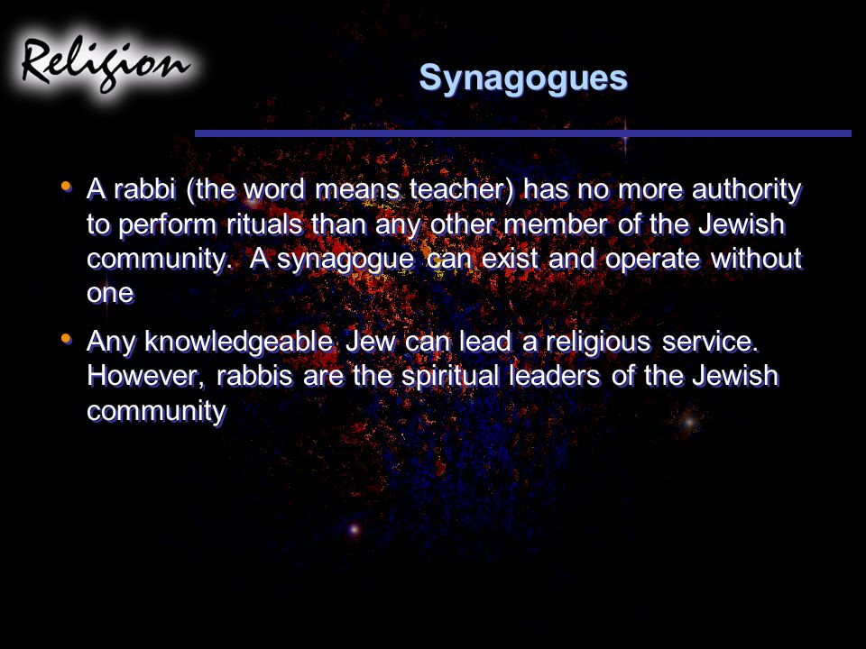Synagogues A rabbi (the word means teacher) has no more authority to perform rituals than any other member of the Jewish community.