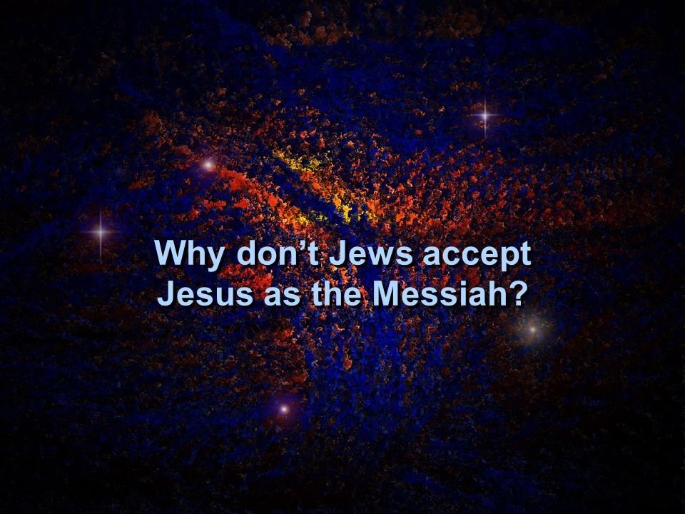 Why don't Jews accept Jesus as the Messiah?