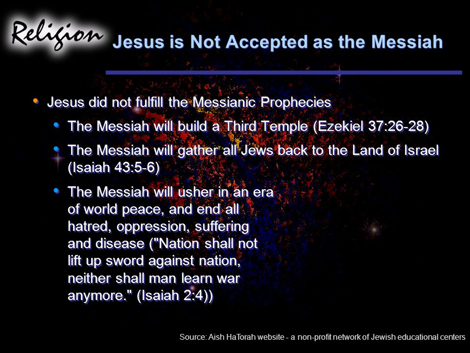 Jesus is Not Accepted as the Messiah Jesus did not fulfill the Messianic Prophecies The Messiah will build a Third Temple (Ezekiel 37:26-28) The Messiah will gather all Jews back to the Land of Israel (Isaiah 43:5-6) The Messiah will usher in an era of world peace, and end all hatred, oppression, suffering and disease ( Nation shall not lift up sword against nation, neither shall man learn war anymore. (Isaiah 2:4)) Jesus did not fulfill the Messianic Prophecies The Messiah will build a Third Temple (Ezekiel 37:26-28) The Messiah will gather all Jews back to the Land of Israel (Isaiah 43:5-6) The Messiah will usher in an era of world peace, and end all hatred, oppression, suffering and disease ( Nation shall not lift up sword against nation, neither shall man learn war anymore. (Isaiah 2:4)) Source: Aish HaTorah website - a non-profit network of Jewish educational centers