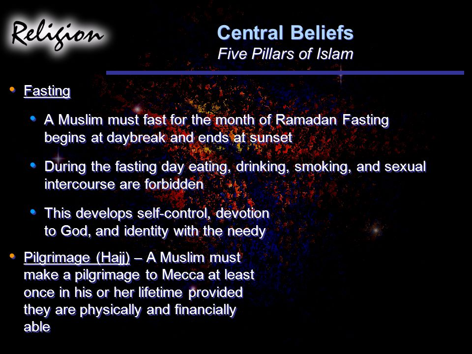 Central Beliefs Five Pillars of Islam Fasting A Muslim must fast for the month of Ramadan Fasting begins at daybreak and ends at sunset During the fasting day eating, drinking, smoking, and sexual intercourse are forbidden This develops self-control, devotion to God, and identity with the needy Pilgrimage (Hajj) – A Muslim must make a pilgrimage to Mecca at least once in his or her lifetime provided they are physically and financially able Fasting A Muslim must fast for the month of Ramadan Fasting begins at daybreak and ends at sunset During the fasting day eating, drinking, smoking, and sexual intercourse are forbidden This develops self-control, devotion to God, and identity with the needy Pilgrimage (Hajj) – A Muslim must make a pilgrimage to Mecca at least once in his or her lifetime provided they are physically and financially able