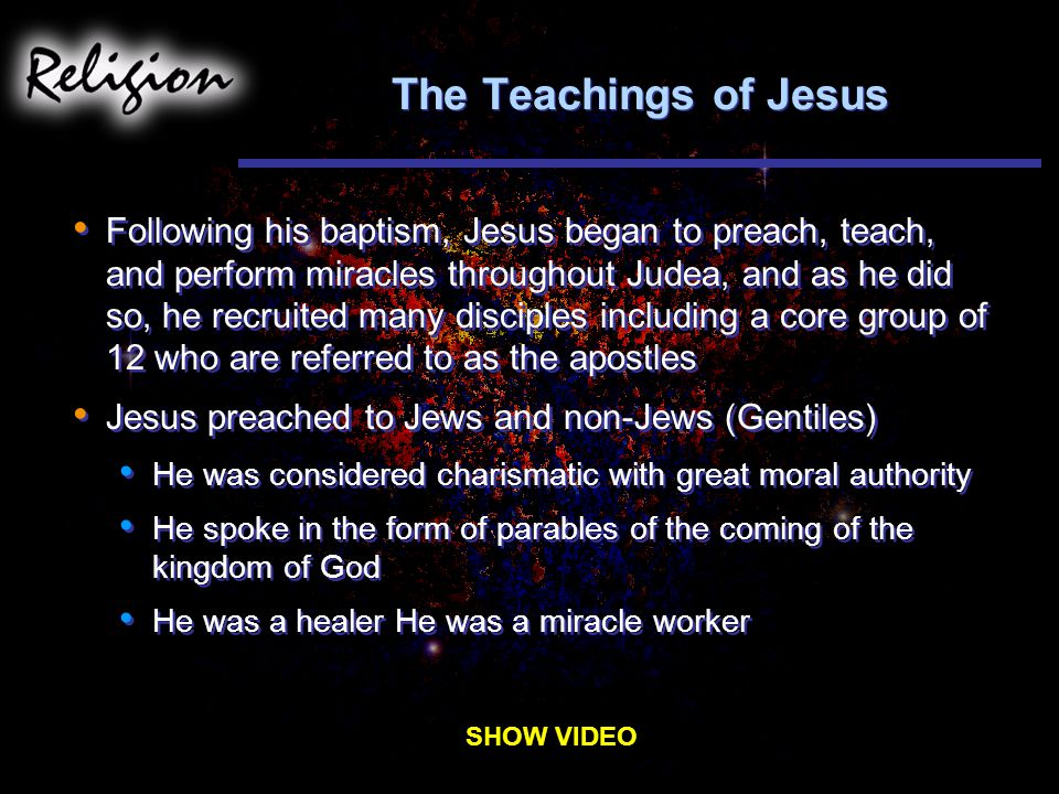 The Teachings of Jesus Following his baptism, Jesus began to preach, teach, and perform miracles throughout Judea, and as he did so, he recruited many disciples including a core group of 12 who are referred to as the apostles Jesus preached to Jews and non-Jews (Gentiles) He was considered charismatic with great moral authority He spoke in the form of parables of the coming of the kingdom of God He was a healer He was a miracle worker Following his baptism, Jesus began to preach, teach, and perform miracles throughout Judea, and as he did so, he recruited many disciples including a core group of 12 who are referred to as the apostles Jesus preached to Jews and non-Jews (Gentiles) He was considered charismatic with great moral authority He spoke in the form of parables of the coming of the kingdom of God He was a healer He was a miracle worker SHOW VIDEO