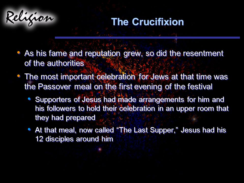 The Crucifixion As his fame and reputation grew, so did the resentment of the authorities The most important celebration for Jews at that time was the Passover meal on the first evening of the festival Supporters of Jesus had made arrangements for him and his followers to hold their celebration in an upper room that they had prepared At that meal, now called The Last Supper, Jesus had his 12 disciples around him As his fame and reputation grew, so did the resentment of the authorities The most important celebration for Jews at that time was the Passover meal on the first evening of the festival Supporters of Jesus had made arrangements for him and his followers to hold their celebration in an upper room that they had prepared At that meal, now called The Last Supper, Jesus had his 12 disciples around him