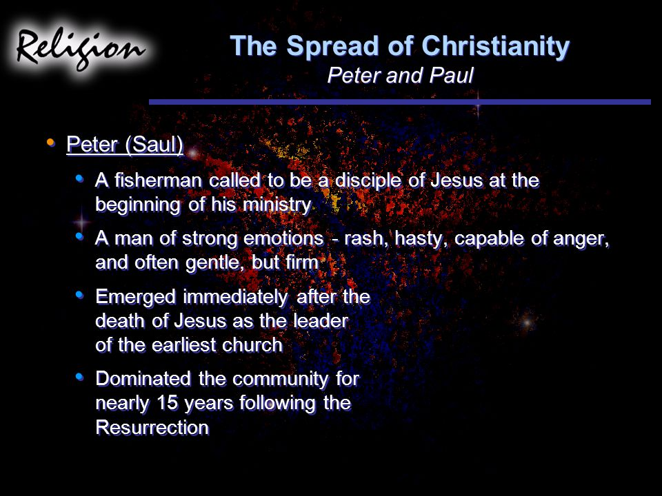 The Spread of Christianity Peter and Paul Peter (Saul) A fisherman called to be a disciple of Jesus at the beginning of his ministry A man of strong emotions - rash, hasty, capable of anger, and often gentle, but firm Emerged immediately after the death of Jesus as the leader of the earliest church Dominated the community for nearly 15 years following the Resurrection Peter (Saul) A fisherman called to be a disciple of Jesus at the beginning of his ministry A man of strong emotions - rash, hasty, capable of anger, and often gentle, but firm Emerged immediately after the death of Jesus as the leader of the earliest church Dominated the community for nearly 15 years following the Resurrection