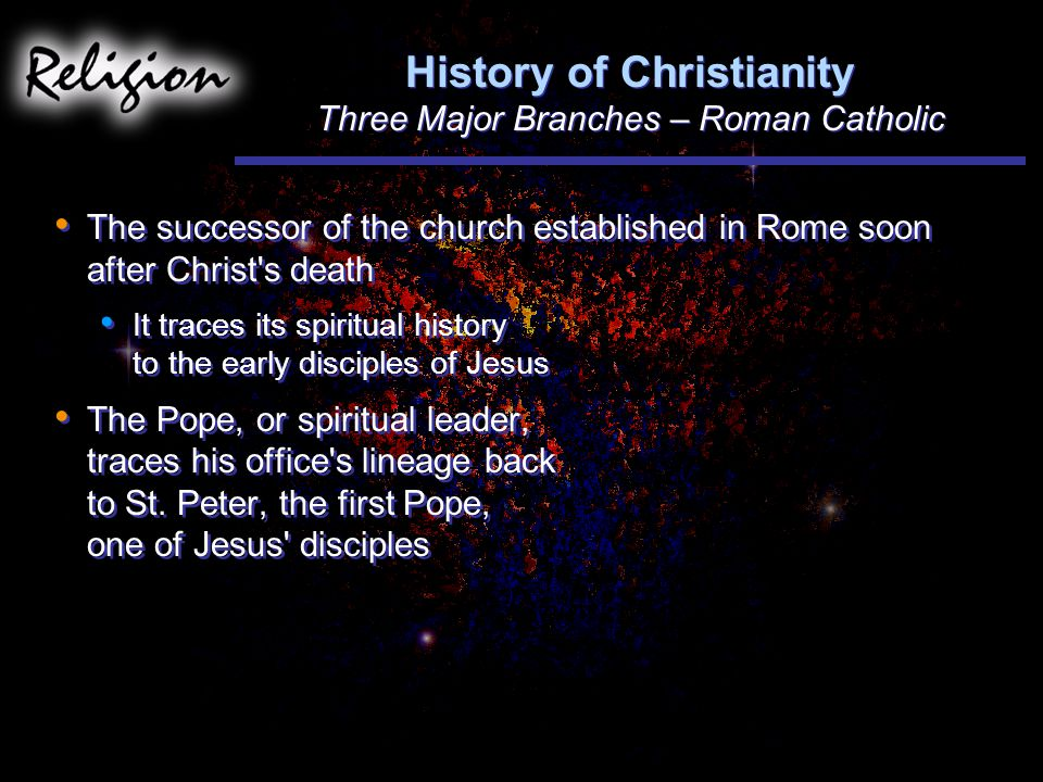 History of Christianity Three Major Branches – Roman Catholic The successor of the church established in Rome soon after Christ s death It traces its spiritual history to the early disciples of Jesus The Pope, or spiritual leader, traces his office s lineage back to St.