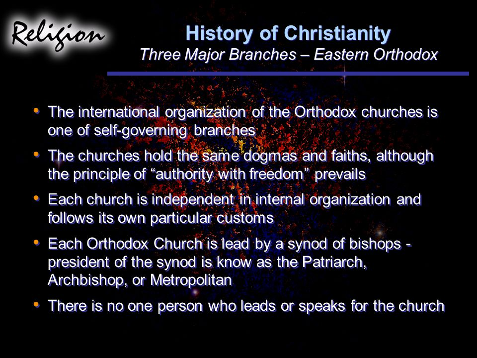 The international organization of the Orthodox churches is one of self-governing branches The churches hold the same dogmas and faiths, although the principle of authority with freedom prevails Each church is independent in internal organization and follows its own particular customs Each Orthodox Church is lead by a synod of bishops - president of the synod is know as the Patriarch, Archbishop, or Metropolitan There is no one person who leads or speaks for the church The international organization of the Orthodox churches is one of self-governing branches The churches hold the same dogmas and faiths, although the principle of authority with freedom prevails Each church is independent in internal organization and follows its own particular customs Each Orthodox Church is lead by a synod of bishops - president of the synod is know as the Patriarch, Archbishop, or Metropolitan There is no one person who leads or speaks for the church History of Christianity Three Major Branches – Eastern Orthodox