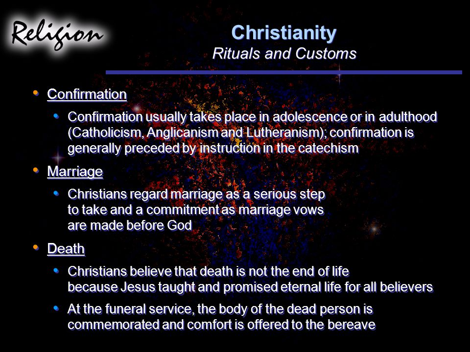 Christianity Rituals and Customs Confirmation Confirmation usually takes place in adolescence or in adulthood (Catholicism, Anglicanism and Lutheranism); confirmation is generally preceded by instruction in the catechism Marriage Christians regard marriage as a serious step to take and a commitment as marriage vows are made before God Death Christians believe that death is not the end of life because Jesus taught and promised eternal life for all believers At the funeral service, the body of the dead person is commemorated and comfort is offered to the bereave Confirmation Confirmation usually takes place in adolescence or in adulthood (Catholicism, Anglicanism and Lutheranism); confirmation is generally preceded by instruction in the catechism Marriage Christians regard marriage as a serious step to take and a commitment as marriage vows are made before God Death Christians believe that death is not the end of life because Jesus taught and promised eternal life for all believers At the funeral service, the body of the dead person is commemorated and comfort is offered to the bereave