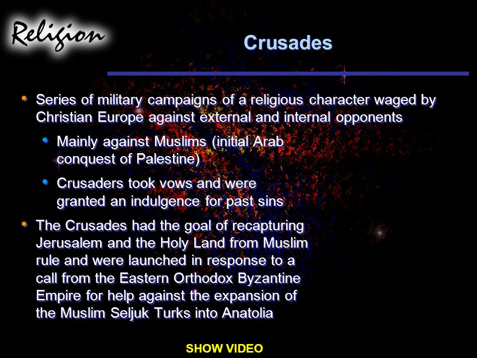 Crusades Series of military campaigns of a religious character waged by Christian Europe against external and internal opponents Mainly against Muslims (initial Arab conquest of Palestine) Crusaders took vows and were granted an indulgence for past sins The Crusades had the goal of recapturing Jerusalem and the Holy Land from Muslim rule and were launched in response to a call from the Eastern Orthodox Byzantine Empire for help against the expansion of the Muslim Seljuk Turks into Anatolia Series of military campaigns of a religious character waged by Christian Europe against external and internal opponents Mainly against Muslims (initial Arab conquest of Palestine) Crusaders took vows and were granted an indulgence for past sins The Crusades had the goal of recapturing Jerusalem and the Holy Land from Muslim rule and were launched in response to a call from the Eastern Orthodox Byzantine Empire for help against the expansion of the Muslim Seljuk Turks into Anatolia SHOW VIDEO