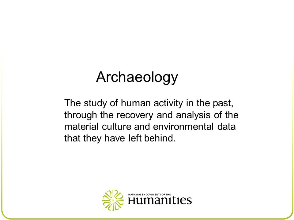 Archaeology The study of human activity in the past, through the recovery and analysis of the material culture and environmental data that they have left behind.